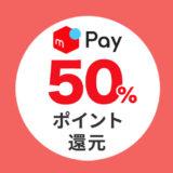 6/30(日)まで【メルペイ】脅威の50%還元キャンペーン再び!!
